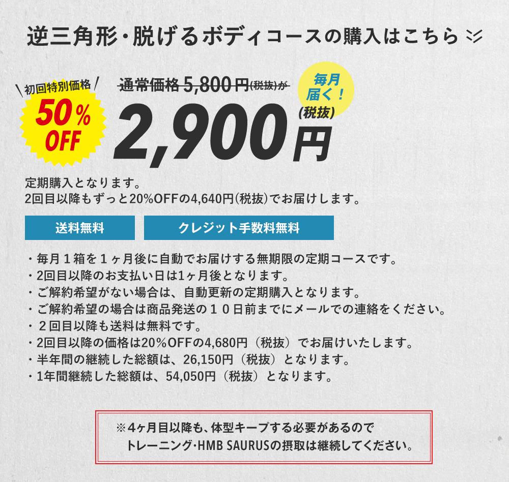 逆三角形・脱げるボディコースの購入はこちら 毎月届く!通常価格5,800円(税抜)が初回特別価格50%OFF2,900円(税抜)2回目以降もずっと20%OFFの4,640円(税抜)でお届けします。※当然、4ヶ月目以降も、体型キープする必要があるのでトレーニング・HMB SAURUSの摂取は継続してください。・毎月1箱を1ヶ月後に自動でお届けする無期限の定期コースです。・2回目以降のお支払い日は1ヶ月後となります。・ご解約希望がない場合は、自動更新の定期購入となります。・ご解約希望の場合は商品発送の10日前までにメールでの連絡をください。・2回目以降も送料は無料です。・2回目以降の価格は20%OFFの4,680円(税抜)でお届けいたします。・半年間の継続した総額は、26,150円(税抜)となります。・1年間継続した総額は、54,050円(税抜)となります。
