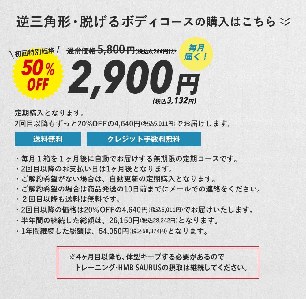 逆三角形・脱げるボディコースの購入はこちら 毎月届く!通常価格5,800円(税込6,264円)が初回特別価格50%OFF2,900円(税込3,132円)2回目以降もずっと20%OFFの4,640円(税込5,011円)でお届けします。※当然、4ヶ月目以降も、体型キープする必要があるのでトレーニング・HMB SAURUSの摂取は継続してください。・毎月1箱を1ヶ月後に自動でお届けする無期限の定期コースです。・2回目以降のお支払い日は1ヶ月後となります。・ご解約希望がない場合は、自動更新の定期購入となります。・ご解約希望の場合は商品発送の10日前までにメールでの連絡をください。・2回目以降も送料は無料です。・2回目以降の価格は20%OFFの4,640円(税込5,011円)でお届けいたします。・半年間の継続した総額は、26,150円(税込28,242円)となります。・1年間継続した総額は、54,050円(税込58,374円)となります。